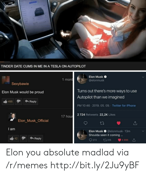Iphone, Memes, and Tinder: TINDER DATE CUMS IN ME IN A TESLA ON AUTOPILOT  Elon Musk  @elonmusk  1 mon  Sexybawie  Turns out there's more ways to use  Autopilot than we imagined  PM 10:46 2019. 05. 09. Twitter for iPhone  2 724 Retweets 22,2K Likes  Elon Musk would be proud  ←Reply  495  17 hour  Elon_Musk_Official  I am  Elon Musk & @elonmusk 13m  Shoulda seen it coming.  42テ←Reply  272 ta 315 4886 Elon you absolute madlad via /r/memes http://bit.ly/2Ju9yBF