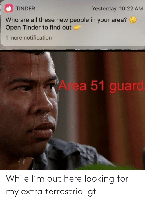 New People: TINDER  Yesterday, 10:22 AM  Who are all these new people in your area?  Open Tinder to find out  1 more notification  Area 51 guard While I'm out here looking for my extra terrestrial gf