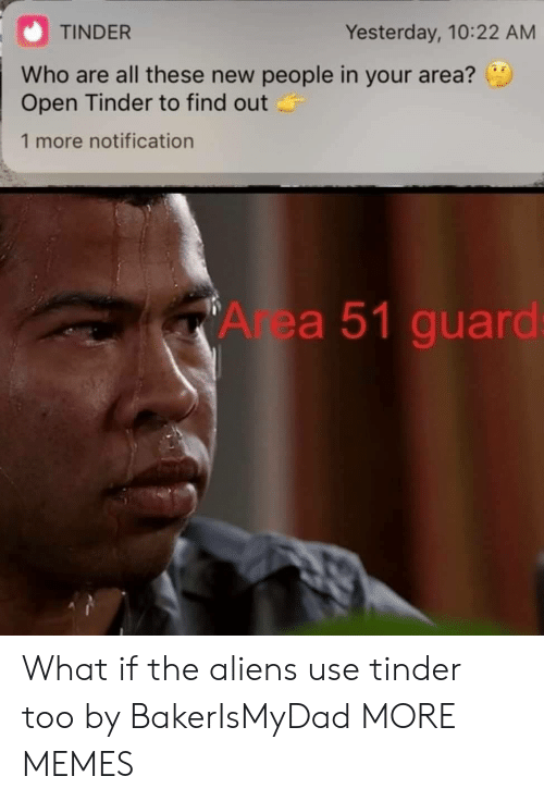 New People: TINDER  Yesterday, 10:22 AM  Who are all these new people in your area?  Open Tinder to find out  1 more notification  Area 51 guard: What if the aliens use tinder too by BakerIsMyDad MORE MEMES