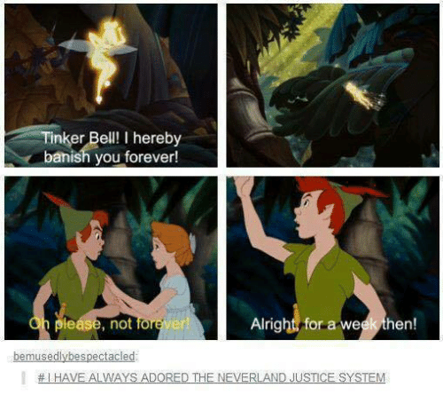 Memes, Forever, and Justice: Tinker Bell! I hereby  banish you forever!  lease, not forever  Alright for a week then!  bemusedlybespectacled  # I HAVE ALWAYS ADORED THE NEVERLAND JUSTICE SYSTEM