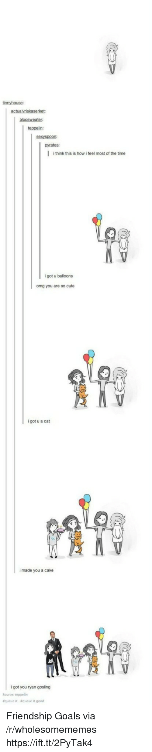 Gosling: tinnyhouse:  teppelin:  sexyspoon:  pyrates:  I think this is how i feel most of the time  9  igot u balloons  omg you are so cute  i got u a cat  i made you a cake  i got you ryan gosling  Source: teppelin  &queue  &queue it good Friendship Goals via /r/wholesomememes https://ift.tt/2PyTak4