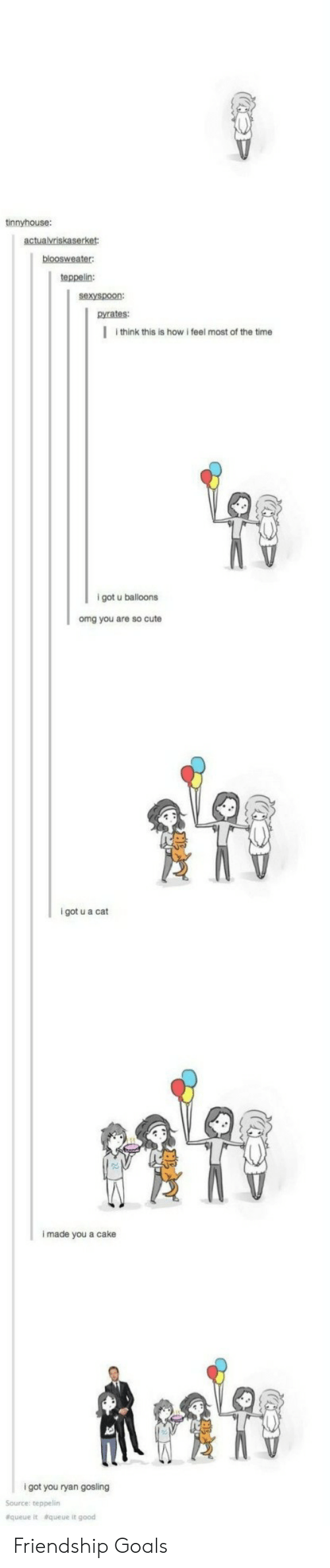 Gosling: tinnyhouse:  teppelin:  sexyspoon:  pyrates:  I think this is how i feel most of the time  9  igot u balloons  omg you are so cute  i got u a cat  i made you a cake  i got you ryan gosling  Source: teppelin  &queue  &queue it good Friendship Goals