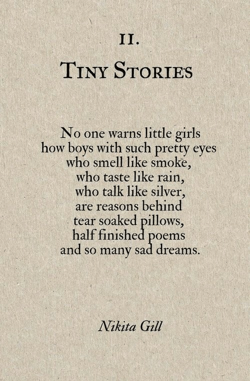 Gill: TINY STORIES  No one warns little girls  how boys with such pretty eyes  who smell like smoke,  who taste like rain,  who talk like silver,  are reasons behind  tear soaked pillows,  half finished poems  and so many sad dreams  Nikita Gill