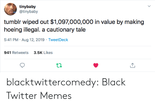 aug: tinybaby  @tinybaby  tumblr wiped out $1,097,000,000 in value by making  hoeing illegal. a cautionary tale  5:41 PM Aug 12, 2019 TweetDeck  941 Retweets3.5K Likes blacktwittercomedy:  Black Twitter Memes