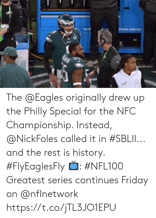 the eagles: TIONS CENTER  SIDE  LAI  GRAHM  WL The @Eagles originally drew up the Philly Special for the NFC Championship. Instead, @NickFoles called it in #SBLII... and the rest is history. #FlyEaglesFly  📺: #NFL100 Greatest series continues Friday on @nflnetwork https://t.co/jTL3JO1EPU