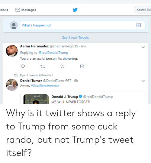 Aaron Hernandez, Twitter, and Search: tions Messages  Search Twi  What's happening?  See 4 new Tweets  Aaron Hernandez @ahernandez2615-6m  Replying to @realDonaldTrump  You are an awful person. Its sickening.  th Ryan Fournier Retweeted  Daniel Turner @DanielTurnerPTF  Amen. #GodBlessAmerica  6h  Donald J. Trump@realDonaldTrump  WE WILL NEVER FORGET!  USTICE Why is it twitter shows a reply to Trump from some cuck rando, but not Trump's tweet itself?