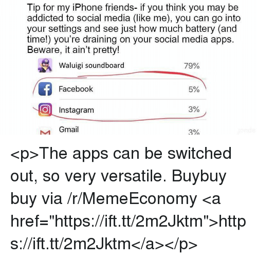 "soundboard: Tip for my iPhone friends- if you think you may be  addicted to social media (like me), you can go into  your settings and see just how much battery (and  time!) you're draining on your social media apps  Beware, it ain't pretty!  Waluigi soundboard  79%  Facebook  5%  O Instagram  3%  Gmail  3% <p>The apps can be switched out, so very versatile. Buybuy buy via /r/MemeEconomy <a href=""https://ift.tt/2m2Jktm"">https://ift.tt/2m2Jktm</a></p>"