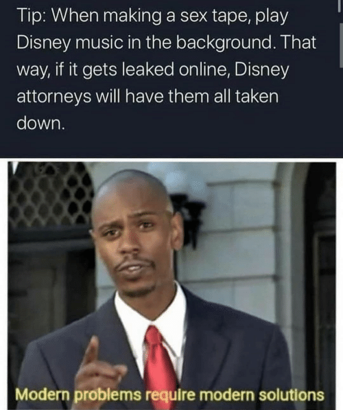 That Way: Tip: When making a sex tape, play  Disney music in the background. That  way, if it gets leaked online, Disney  attorneys will have them all taken  down.  Modern problems require modern solutions