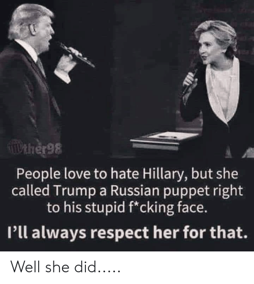 hillary: TIPEHER98  People love to hate Hillary, but she  called Trump a Russian puppet right  to his stupid f*cking face.  Pll always respect her for that. Well she did.....