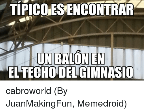 Memedroid: TIPICO ES ENCONTRAR  EL TECHO DELGIMNASIO cabroworld (By JuanMakingFun, Memedroid)