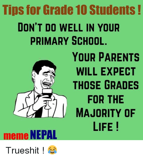 Life Meme: Tips for Grade 10 Students  DON'T DO WELL IN YOUR  PRIMARY SCHOOL.  YOUR PARENTS  WILL EXPECT  THOSE GRADES  FOR THE  MAJORITY OF  LIFE  meme  NEPAL Trueshit ! 😂