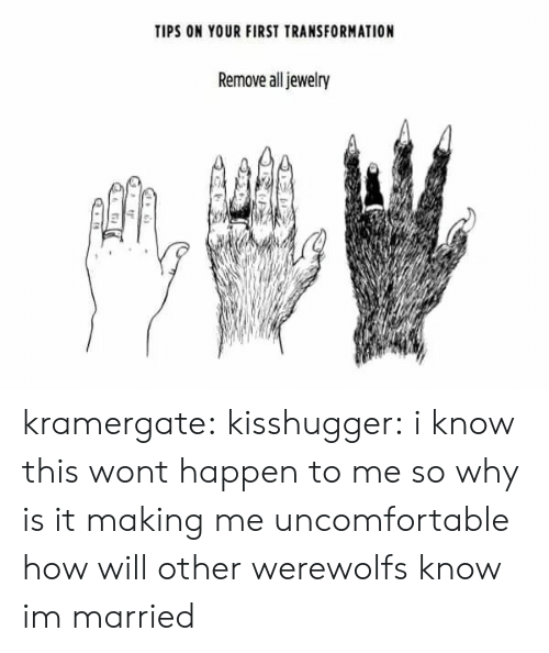 Tumblr, Blog, and Http: TIPS ON YOUR FIRST TRANSFORMATION  Remove all jewelry  0 kramergate: kisshugger: i know this wont happen to me so why is it making me uncomfortable  how will other werewolfs know im married