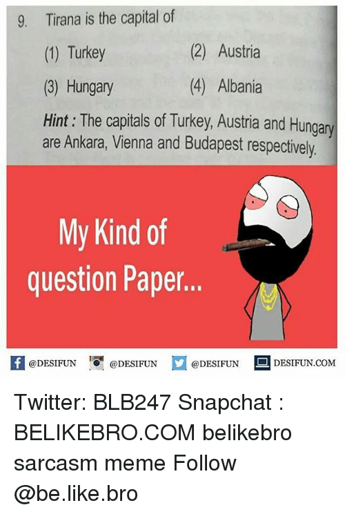 respectively: Tirana is the capital of  (1) Turkey  (3) Hungary  Hint: The capitals of Turkey, Austria and Hungany  9.  (2) Austria  (4) Albania  are Ankara, Vienna and Budapest respectively  My Kind of  question Paper..  @DESIFUN 녕@DESIFUN  DESIFUN.COMM Twitter: BLB247 Snapchat : BELIKEBRO.COM belikebro sarcasm meme Follow @be.like.bro