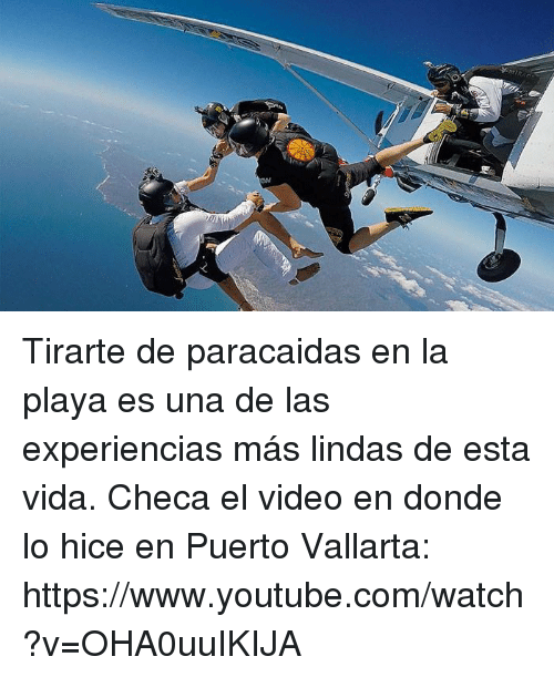 youtube.com, Video, and Watch: Tirarte de paracaidas en la playa es una de las experiencias más lindas de esta vida. Checa el video en donde lo hice en Puerto Vallarta: https://www.youtube.com/watch?v=OHA0uuIKIJA