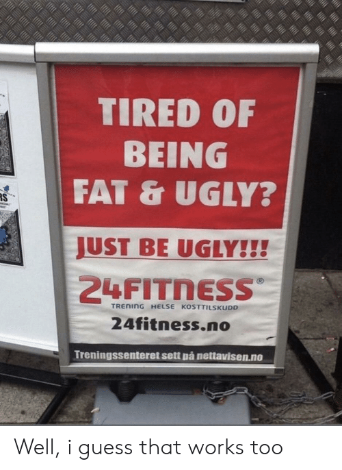 Ugly, Guess, and Fat: TIRED 0F  BEING  FAT & UGLY?  JUST BE UGLY!!!  TREnInG HELSE KOSTTILSKUDD  24fitness.no  Treningssenteret sett pá nettavisen.no Well, i guess that works too