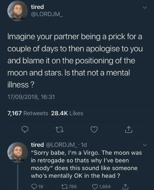 "Head, Sorry, and Moon: tired  @LORDJM_  Imagine your partner being a prick for a  couple of days to then apologise to you  and blame it on the positioning of the  moon and stars. Is that not a mental  illness?  17/09/2018, 16:31  7,167 Retweets 28.4K Likes  tired @LORDJM 1d  ""Sorry babe, Il'm a Virgo. The moon was  in retrogade so thats why I've been  moody"" does this sound like someone  who's mentally OK in the head?  1  1,884  t786  19"