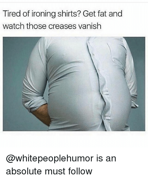 ironing: Tired of ironing shirts? Get fat and  watch those creases vanish @whitepeoplehumor is an absolute must follow