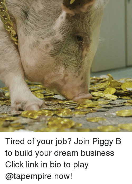 Build Your: Tired of your job? Join Piggy B to build your dream business Click link in bio to play @tapempire now!