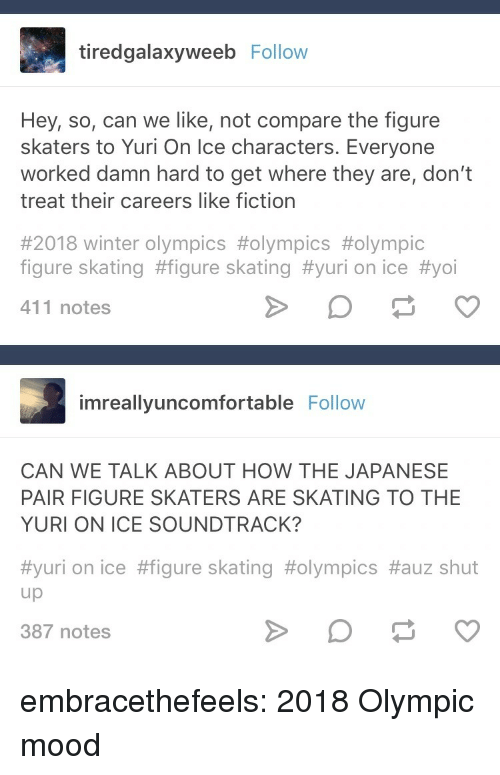 Calvin Johnson, Mood, and Shut Up: tiredgalaxyweeb Follow  Hey, so, can we like, not compare the figure  skaters to Yuri On Ice characters. Everyone  worked damn hard to get where they are, don't  treat their careers like fiction  #2018 winter Olympics #olympics #olympic  figure skating #figure skating #yuri on ice #yoi  411 notes  imreallyuncomfortable Follovw  CAN WE TALK ABOUT HOW THE JAPANESE  PAIR FIGURE SKATERS ARE SKATING TO THE  YURI ON ICE SOUNDTRACK?  #yuri on ice #figure skating #olympics #auz shut  up  387 notes embracethefeels:  2018 Olympic mood