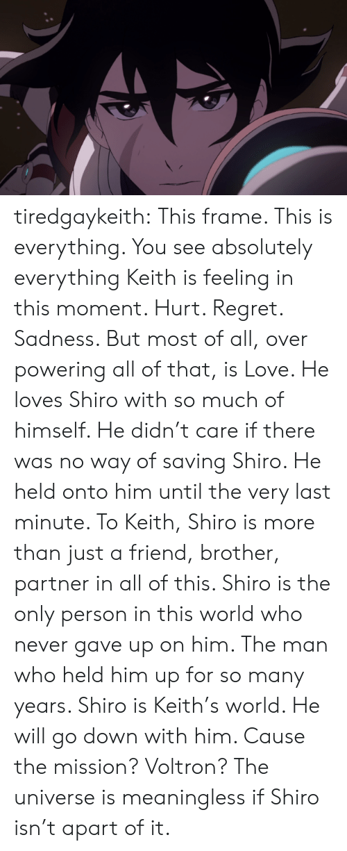 Shiro: tiredgaykeith:  This frame. This is everything. You see absolutely everything Keith is feeling in this moment. Hurt. Regret. Sadness. But most of all, over powering all of that, is Love. He loves Shiro with so much of himself. He didn't care if there was no way of saving Shiro. He held onto him until the very last minute.   To Keith, Shiro is more than just a friend, brother, partner in all of this. Shiro is the only person in this world who never gave up on him. The man who held him up for so many years. Shiro is Keith's world. He will go down with him. Cause the mission? Voltron?   The universe is meaningless if Shiro isn't apart of it.