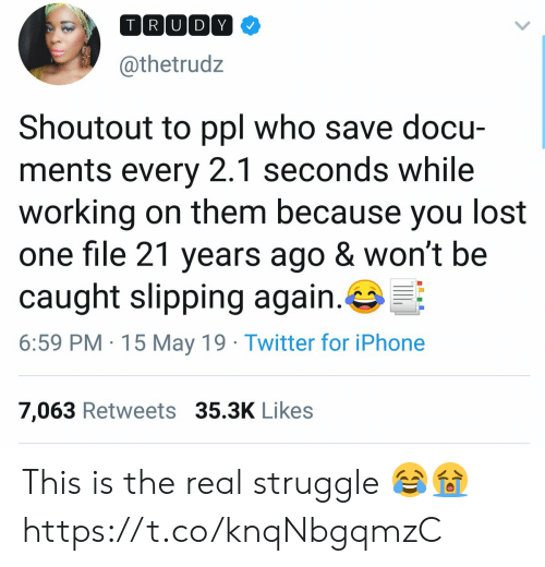 Iphone, Struggle, and Twitter: TIRIU DY  @thetrudz  Shoutout to ppl who save docu-  ments every 2.1 seconds while  working on them because you lost  one file 21 years ago & won't be  caught slipping again.  6:59 PM 15 May 19 Twitter for iPhone  7,063 Retweets 35.3K Likes This is the real struggle 😂😭 https://t.co/knqNbgqmzC
