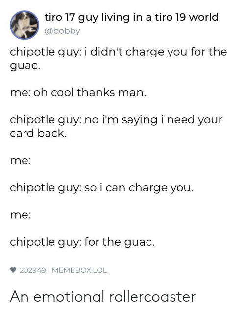 Thanks Man: tiro 17 guy living in a tiro 19 world  @bobby  chipotle guy: i didn't charge you for the  guac.  me: oh cool thanks man.  chipotle guy: no i'm saying i need your  card back  me:  chipotle guy: so i can charge you.  me:  chipotle guy: for the guac.  雙202949 | MEME BOX. LOL An emotional rollercoaster
