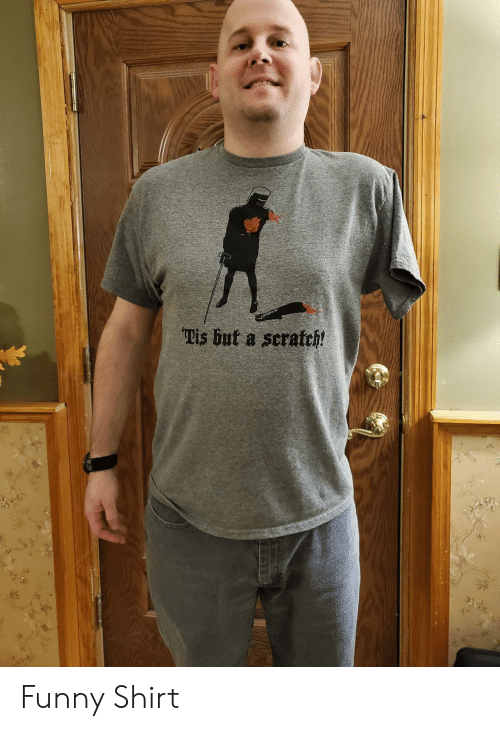 Funny, Scratch, and Shirt: Tis but a scratch Funny Shirt