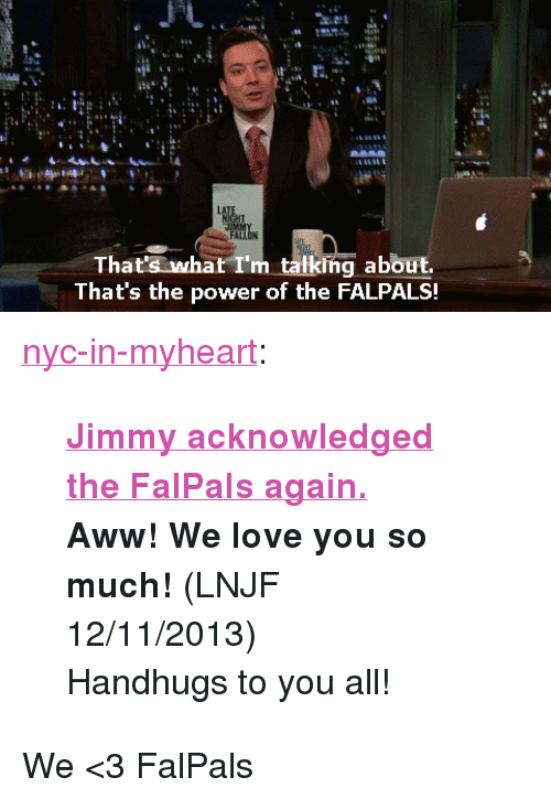 """Thats What Im Talking About: tis  That's what I'm talking about.  That's the power of the FALPALS. <p><a class=""""tumblr_blog"""" href=""""http://nyc-in-myheart.tumblr.com/post/69793693774/jimmy-acknowledged-the-falpals-again-aww-we"""" target=""""_blank"""">nyc-in-myheart</a>:</p> <blockquote> <p><strong><a href=""""http://www.youtube.com/watch?v=rRqAy051oec"""" title=""""Jimmy acknowledged the FalPals again."""" target=""""_blank"""">Jimmy acknowledged the FalPals again.</a> </strong></p> <p><strong>Aww! We love you so much!</strong>(LNJF 12/11/2013)</p> <p>Handhugs to you all!</p> </blockquote> <p>We &lt;3 FalPals</p>"""