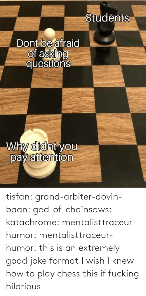 God: tisfan:  grand-arbiter-dovin-baan:  god-of-chainsaws:  katachrome:  mentalisttraceur-humor:  mentalisttraceur-humor:      this is an extremely good joke format    I wish I knew how to play chess     this if fucking hilarious