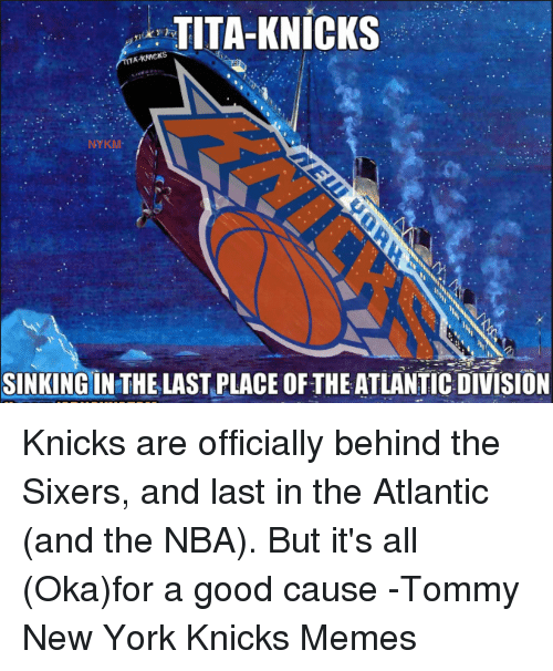New York Knicks, Memes, and Nba: TITA-KNICKS  KNICKS  MTA NYKM-  SINKING IN THE LAST PLACE THE ATLANTIC DIVISION Knicks are officially behind the Sixers, and last in the Atlantic (and the NBA). But it's all (Oka)for a good cause -Tommy  New York Knicks Memes