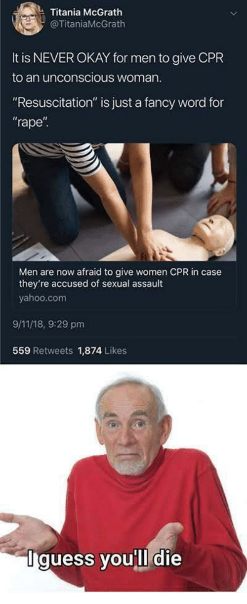 """resuscitation: Titania McGrath  @TitaniaMcGrath  It is NEVER OKAY for men to give CPR  to an unconscious woman  """"Resuscitation"""" is just a fancy word for  rape  Men are now afraid to give women CPR in case  they're accused of sexual assault  yahoo.com  9/11/18, 9:29 pm  559 Retweets 1,874 Likes  Iguess you'll die"""