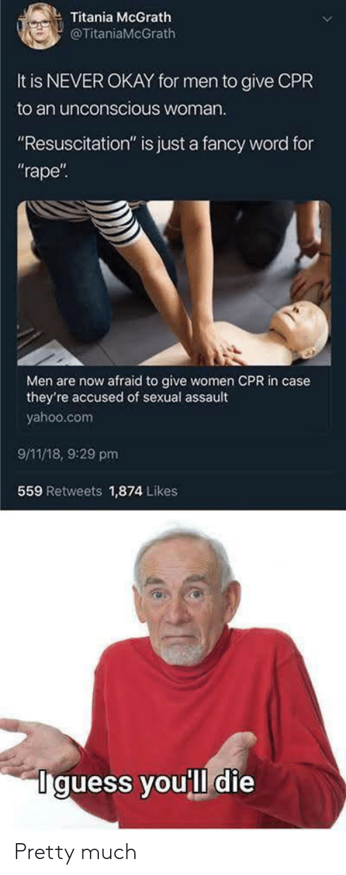 """resuscitation: Titania McGrath  @TitaniaMcGrath  It is NEVER OKAY for men to give CPR  to an unconscious woman  """"Resuscitation"""" is just a fancy word for  rape  Men are now afraid to give women CPR in case  they're accused of sexual assault  yahoo.com  9/11/18, 9:29 pm  559 Retweets 1,874 Likes  Iguess youll die Pretty much"""