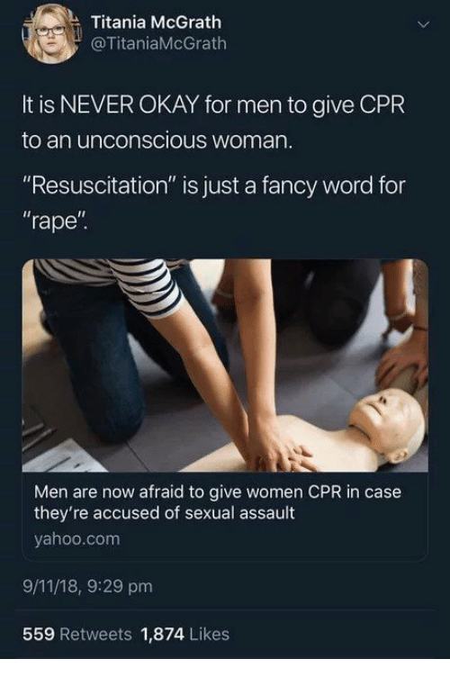 """resuscitation: Titania McGrath  @TitaniaMcGrath  It is NEVER OKAY for men to give CPR  to an unconscious woman  """"Resuscitation"""" is just a fancy word for  rape""""  Il  Men are now afraid to give women CPR in case  they're accused of sexual assault  yahoo.com  9/11/18, 9:29 pm  559 Retweets 1,874 Likes"""