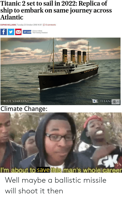 October 2018: Titanic 2 set to sail in 2022: Replica of  ship to embark on same journey across  Atlantic  SOPHIE WILLIAMS Tuesday 23 October 2018 14:59 0 comments  f  Click to follow  Gefäll The Evening Standard  TITANI  BLUE STAR LINE  Climate Change:  I'm about to savethis man's whole career Well maybe a ballistic missile will shoot it then