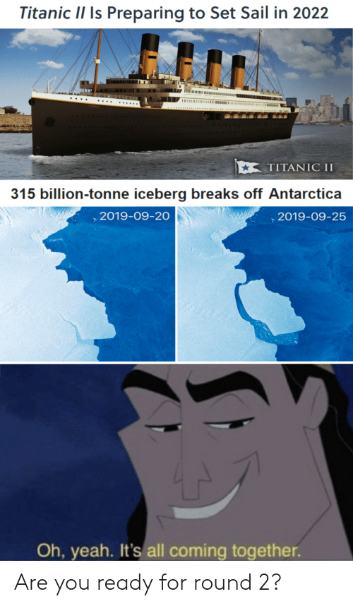 Titanic, Yeah, and Antarctica: Titanic II Is Preparing to Set Sail in 2022  ΤΙTAΝIC I  315 billion-tonne iceberg breaks off Antarctica  ,2019-09-20  2019-09-25  Ioe eo  Oh, yeah. It's all coming together. Are you ready for round 2?