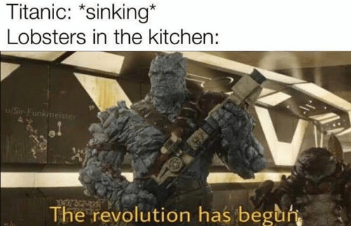 Titanic, Revolution, and Dank Memes: Titanic: *sinking*  Lobsters in the kitchen:  u/Sir-Funkmeister  The revolution has beguh