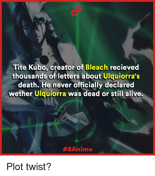 Alive, Memes, and Bleach: Tite Kubo, creator of  Bleach recieved  thousands of letters about Ulquiorra's  death. He never officially declared  wether Ulquiorra was dead or still alive.  Plot twist?