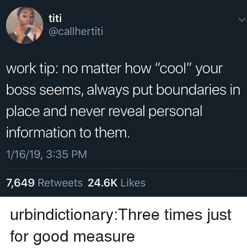 "Tumblr, Work, and Blog: titi  @callhertiti  work tip: no matter how ""cool"" your  boss seems, always put boundaries in  place and never reveal personal  information to them  1/16/19, 3:35 PM  7,649 Retweets 24.6K Likes urbindictionary:Three times just for good measure"
