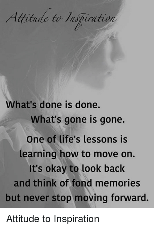 Memes, How To, and Okay: titude to lispiration  What's done is done.  What's gone is gone.  One of life's lessons is  learning how to move on.  It's okay to look back  and think of fond memories  but never stop moving forward. Attitude to Inspiration