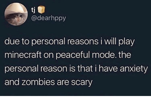 Play Minecraft: tj  @dearhppy  due to personal reasons i will play  minecraft on peaceful mode. the  personal reason is that i have anxiety  and zombies are scary