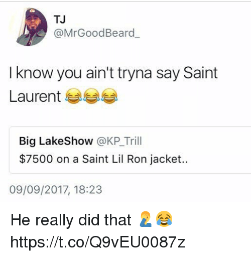 coed: TJ  @MrGoodBeard  I know you ain't tryna say Saint  Laurent 부부부  Big LakeShow @KP_Trill  $7500 on a Saint Lil Ron jacket.  09/09/2017, 18:23 He really did that 🤦‍♂️😂 https://t.co/Q9vEU0087z