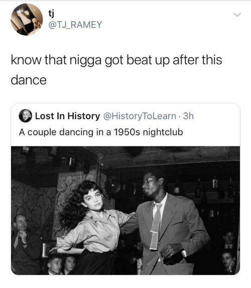 Dancing: tj  @TJ_RAMEY  know that nigga got beat up after this  dance  Lost In History @HistoryToLearn · 3h  A couple dancing in a 1950s nightclub