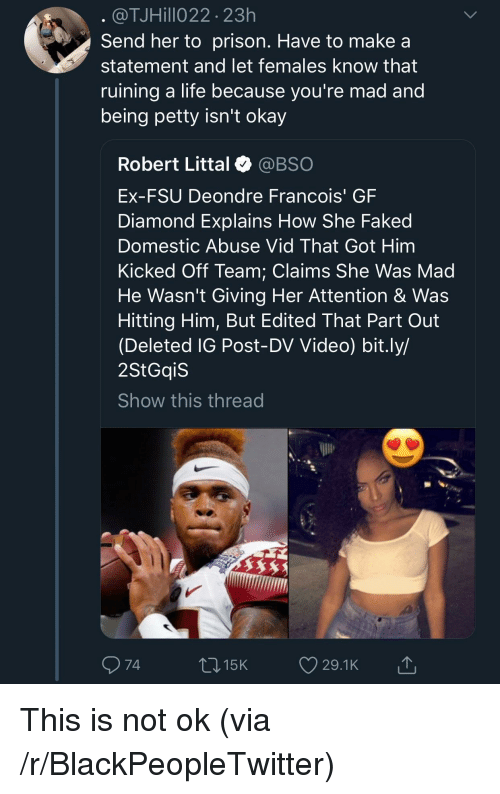 Blackpeopletwitter, Life, and Petty: @TJHillo22 23h  Send her to prison. Have to make a  statement and let females know that  ruining a life because vou're mad and  being petty isn't okay  Robert Littal @BSO  Ex-FSU Deondre Francois' GF  Diamond Explains How She Faked  Domestic Abuse Vid That Got Him  Kicked Off Team: Claims She Was Mad  He Wasn't Giving Her Attention & Was  Hitting Him, But Edited That Part Out  (Deleted IG Post-DV Video) bit.ly/  2StGqiS  Show this thread  74  015K 29.1K This is not ok (via /r/BlackPeopleTwitter)
