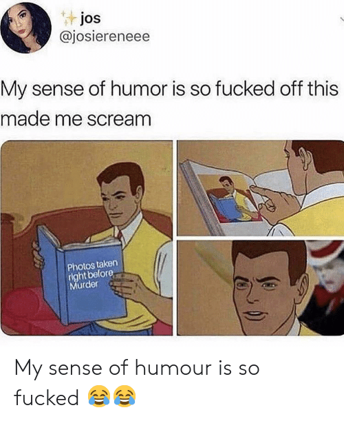 Scream, Taken, and Murder: tjos  @josiereneee  My sense of humor is so fucked off this  made me scream  Photos taken  right before  Murder My sense of humour is so fucked 😂😂