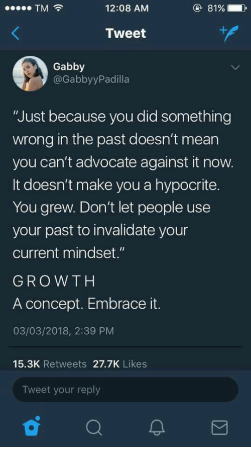 """Hypocrite: TM  12:08 AM  81%  Tweet  Gabby  @GabbyyPadilla  """"Just because you did something  wrong in the past doesn't mean  you can't advocate against it now.  It doesn't make you a hypocrite.  You grew. Don't let people use  your past to invalidate your  current mindset.""""  GROWTH  A concept. Embrace it.  03/03/2018, 2:39 PM  15.3K Retweets 27.7K Likes  Tweet your reply"""