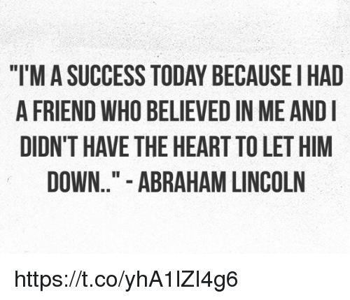 """Abraham Lincoln, Memes, and Abraham: """"T'M A SUCCESS TODAY BECAUSEI HAD  A FRIEND WHO BELIEVED IN ME AND  DIDN'T HAVE THE HEART TO LET HIM  DOWN.."""" - ABRAHAM LINCOLN https://t.co/yhA1lZI4g6"""