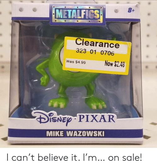 clearance: TM  METALFICS  Clearance  323 01 0706  Was $4.99Now $2.40  ISNED PIXAR  MIKE WAZOWSK I can't believe it. I'm… on sale!