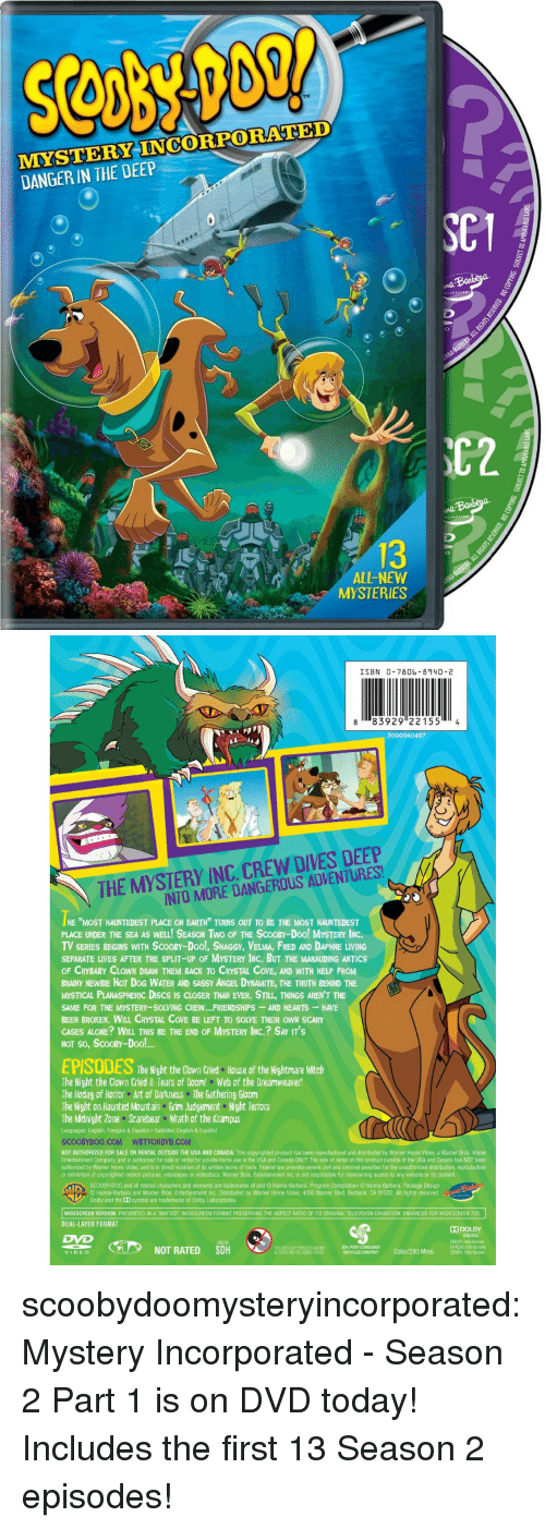 "Being Alone, Scooby Doo, and Target: TM  MMYSTERY INCORPORATED  DANGER IN THE DEEP  C1  C2  13  ALL-NEW  MYSTERIES   ISBN 0-7806- 8940-2  8 83929 221554  3000040497  THE MYSTERY INC. CREW DIVES DEEP  INTO MORE DANGEROUS ADVENTURES  HE ""MOST HAUNTEDEST PLACE ON EARTH"" TURNS OUT TO BE THE MOST HAUNTEDEST  PLACE UNDER THE SEA AS WELL! SEASON TWo OF THE SCOOBY-Doo! MYSTERY INC  TV SERIES BEGINS WITH SCOOBY-Doo!, SHAGGY, VELMA, FRED AND DAPHNE LIVING  SEPARATE LIVES AFTER THE SPLIT-UP OF MYSTERY INC. BUT THE MARAUDING ANTICS  OF CRYBABY CLOWN DRAW THEM BACK TO CRYSTAL COVE, AND WITH HELP FROM  BRAINY NEWBIE HOT DOG WATER AND SASSY ANGEL DYNAMITE, THE TRUTH BEHIND THE  MYSTICAL PLANASPHERIC DIscs Is CLOSER THAN EVER. STILL, THINGS AREN'T THE  SAME FOR THE MYSTERY-SOLVING CREW.. FRIENDSHIPS-AND HEARTS HAVE  BEEN BROKEN. WILL CRYSTAL COVE BE LEFT TO SOLVE THEIR OWN SCARY  CASES ALONE? WILL THIS BE THE END OF MYSTERY INC.? SAY IT'S  NOT So, ScOOBY-Dool!  EPISODES  The Night the Clown Cried  House of the Nightmare Witch  The Night the Clown Cried l: Tears of Doom! Web of the Dreamweaver!  The Hodag of Horror Art of Darkness The Gathering Gloom  The Night on Haunted Mountain Grim Judgement Night TerrOrS  The Midnight Zone Scarebear Wrath of the Krampus  Languages: English, Français & Español Subtitles: English & Español  SCOOBYDOO.COM WBTVONDVD.COM  NOT AUTHORIZED FOR SALE OR RENTAL OUTSIDE THE USA AND CANADA: This copyrighted product has been manufactured and distributed by Warner Home Video, a Warner Bros. Home  Entertainment Company, and is authorized for sale or rental for private home use in the USA and Canada ONLY. The sale or rental of this product outside of the USA and Canada has NOT been  authorized by Warner Home Video, and is in direct violation of its written terms of trade. Federal law provides severe civil and criminal penalties for the unauthorized distribution, reproduction  or exhibition of copyrighted motion pictures, videotapes or videodiscs. Warner Bros. Entertainment Inc. is not responsible for maintaining access to any website or its content  S 00 Y D00 and all related characters and elements are trademarks of and © Hanna Barbera. Program Compilation© Hanna-Barbera Package Design  ⓒ Hanna-Barbera and Warner Bros. Entertainment Inc. Distributed by Warner Home Video, 4000 Warner Blvd. Burbank, CA 91522, All rights reserved.  Dolby and the Dd symbol are trademarks of Dolby Laboratories  WIDESCREEN VERSION PRESENTED IN A ""MATTED"" WIDESCREEN FORMAT PRESERVING THE ASPECT RATIO OF ITS ORIGINAL TELEVISION EXHIBITION. ENHANCED FOR WIDESCREEN TVS  DUAL-LAYER FORMAT  띠 DOLBY  DIGITAL 