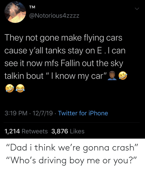 Driving: TM  @Notorious4zzz  They not gone make flying cars  cause y'all tanks stay on E.l can  see it now mfs Fallin out the sky  talkin bout "
