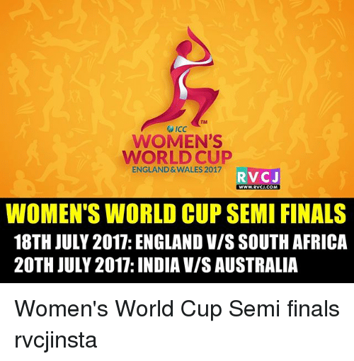 Semy: TM  WOMEN'S  WORLD CUP  ENGLAND & WALES 2017  RVCJ  wwW.RVCJ.COM  WOMEN'S WORLD CUP SEMI FINALS  18TH JULY 2017: ENGLAND V/S SOUTH AFRICA  20TH JULY 2017: INDIA V/S AUSTRALIA Women's World Cup Semi finals rvcjinsta